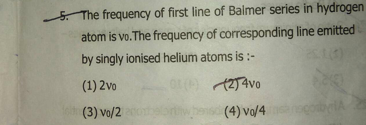 The frequency of first line of Balmer series in hydrogen atom is vo. The frequency of corresponding line emitted by singly ionised helium atoms is