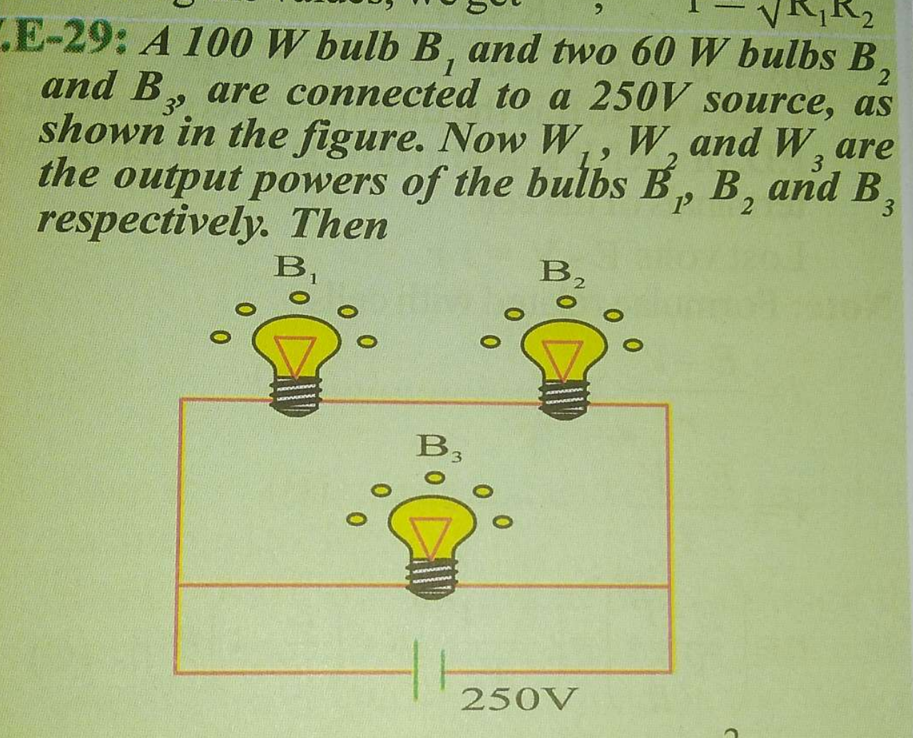 A 100 W bulb B_1 and two 60W bulbs B_2 and B_3, are connected to a 250V source, as shown in the figure. Now W_1,W, and W_2 are the output powers of the bulbs B_1,B_2